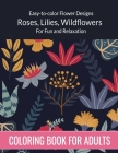 Flowers Coloring Book For Adults: Easy to color Flower Designs - Wildflowers, Roses, Lilies, Desert Flowers for Fun and Relaxation Coloring Book For A Cover Image