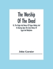 The Worship Of The Dead; Or, The Origin And Nature Of Pagan Idolatry And Its Bearing Upon The Early History Of Egypt And Babylonia Cover Image