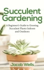 Succulent Gardening: A Beginner's Guide to Growing Succulent Plants Indoors and Outdoors Cover Image