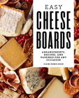 Easy Cheese Boards: Arrangements, Recipes, and Pairings for Any Occasion Cover Image