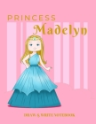 Princess Madelyn Draw & Write Notebook: With Picture Space and Dashed Mid-line for Early Learner Girls. Personalized with Name Cover Image