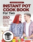 INSTANT POT COOKBOOK FOR TWO; 550 Amazingly Easy & Delicious Instant Pot Recipes to Enjoy Together Cover Image