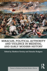 Miracles, Political Authority and Violence in Medieval and Early Modern History (Themes in Medieval and Early Modern History) Cover Image