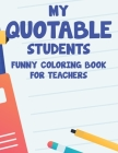 My Quotable Students Funny Coloring Book For Teachers: Relaxing Coloring Sheets With Hilarious Quotes That Students Say, Stress Relief Coloring Pages Cover Image