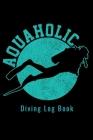 Aquaholic - Diving Log Book: Scuba Diving Log Dive Logbook 100 Dives Aquaholic Funny Scuba Diver Gift Cover Image