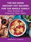 The Big Book Instant Pot Recipes for the Whole Family: Easy Recipes for Preparing Tasty Meals Cover Image