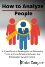 How To Analyze People: A Speed Guide to Reading Human Personality Types and How Different Behaviors Are Manipulated by Mind Control Cover Image