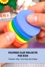 Polymer Clay Projects for Kids: Polymer Clay Tutorials and Ideas: How to Make Polymer Clay Cover Image