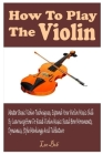 How to Play the Violin: Complete Guide To Master Basic Techniques, Expand Your Skills By Learning How To Read Violin Music, Tablature, And Pla Cover Image