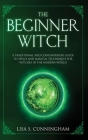The Beginner Witch: A Traditional and Contemporary Guide to Spells and Magical Techniques for Witches in the Modern World Cover Image