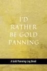 I'd Rather Be Gold Panning: A Gold Panning Log Book: Perfect Present/Gift For Gold Panners, Prospectors & Hunters Cover Image