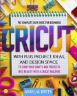 Cricut: The complete Easy Guide for Beginners with Plus Project Ideas, and Design Space to Turn Your Crafts and Projects into Cover Image