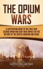 The Opium Wars: A Captivating Guide to the First and Second Opium War and Their Impact on the History of the United Kingdom and China Cover Image