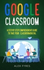 Google Classroom: A Step By Step Comprehensive Guide to Take Your Classroom Digital Cover Image