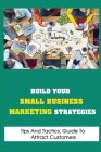 Build Your Small Business Marketing Strategies: Tips And Tactics, Guide To Attract Customers: How To Make Possible For Your Prospects Cover Image