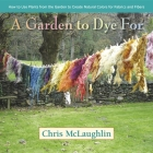 A Garden to Dye for: How to Use Plants from the Garden to Create Natural Colors for Fabrics and Fibers Cover Image