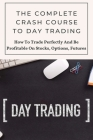 The Complete Crash Course To Day Trading: How To Trade Perfectly And Be Profitable On Stocks, Options, Futures: Day Trading Stocks Book Cover Image