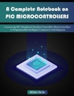 A Complete Notebook on PIC Microcontrollers: Connecting PIC (Peripheral Interface Controllers) Microcontrollers to Programmable Intelligent Computers Cover Image