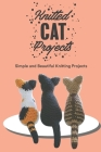 Knitted Cat Projects: Simple and Beautiful Knitting Projects: Knitting Your Own Cat From Wool Cover Image