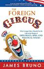 The Foreign Circus: Why Foreign Policy Should Not Be Left in the Hands of Diplomats, Spies and Political Hacks Cover Image