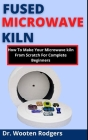 Fused Microwave Kiln: How To Make Your Microwave Kiln From Scratch For Complete Beginners Cover Image