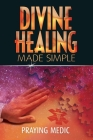 Divine Healing Made Simple: Simplifying the supernatural to make healing and miracles a part of your everyday life Cover Image
