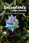 Succulents Plant Growing: the ultimate guide to succulents: Succulents Growing Cover Image