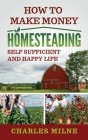 How to Make Money Homesteading: Self Sufficient and Happy Life Cover Image