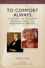 To Comfort Always: A History of Palliative Care (Oxford Medical Histories) Cover Image