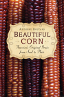 Beautiful Corn: America's Original Grain from Seed to Plate Cover Image