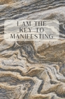 I Am The Key To Manifesting: A Manifesting and Scripting Workbook Using The Universal Law of Attraction Cover Image
