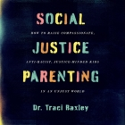 Social Justice Parenting Lib/E: How to Raise Compassionate, Anti-Racist, Justice-Minded Kids in an Unjust World Cover Image
