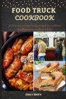 Food Truck Cookbook: All Delicious and Easy Recipes around the world from Best Restaurants on wheels & Street Cover Image