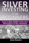 Silver Investing For Beginners: Invest In Real Money Today For A Wealthier Future Tomorrow Cover Image