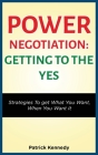 Power Negotiation - Getting to the Yes: Strategies to Get What You Want, When You Want It Cover Image