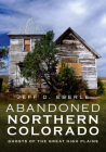 Abandoned Northern Colorado: Ghosts of the Great High Plains (America Through Time) Cover Image