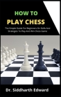How To Play Chess: The Simple Guide For Beginners On Skill And Strategies To Play And Win Chess Game Cover Image
