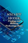 Smart Home: Finding and Building Technology Home: How to Buil Smart Home for Family Cover Image