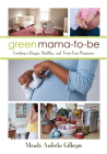 Green Mama-To-Be: Creating a Happy, Healthy, and Toxin-Free Pregnancy Cover Image