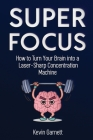 Super Focus: How to Turn Your Brain into a Laser-Sharp Concentration Machine Cover Image