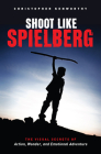 Shoot Like Spielberg: The Visual Secrets of Action, Wonder and Emotional Adventure Cover Image