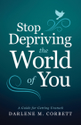 Stop Depriving the World of You: A Guide for Getting Unstuck Cover Image