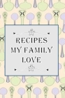 Recipes My Family Love: Blank Recipe Book - Collect The Recipes You Love Cover Image