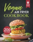 Vegan Air Fryer Cookbook: 200 Flavorful, Whole-Food Recipes to Fry, Bake, Grill, and Roast Delicious Plant Based Meals Cover Image