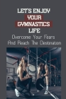 Let's Enjoy Your Gymnastics Life: Overcome Your Fears And Reach The Destination: Resolve Your Struggles With Frustrations In The Gym Cover Image