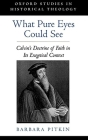 What Pure Eyes Could See: Calvin's Doctrine of Faith in Its Exegetical Context (Oxford Studies in Historical Theology) Cover Image