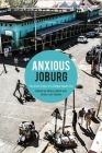 Anxious Joburg: The Inner Lives of a Global South City Cover Image