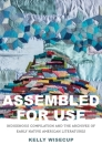 Assembled for Use: Indigenous Compilation and the Archives of Early Native American Literatures (The Henry Roe Cloud Series on American Indians and Modernity) Cover Image