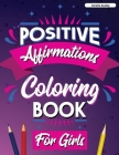 Positive Affirmations Coloring Book for Girls: Inspirational Coloring Book for Girls, Achieve Positive Affirmations Through Mindfulness and Gratitude Cover Image