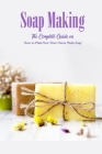 Soap Making: The Complete Guide on How to Make Your Own Home Made Soap: Natural Handmade Soap Book Cover Image